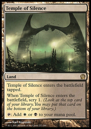 Temple of Silence (0, ) \nLand\nTemple of Silence enters the battlefield tapped.<br />\nWhen Temple of Silence enters the battlefield, scry 1. (Look at the top card of your library. You may put that card on the bottom of your library.)<br />\n{T}: Add {W} or {B} to your mana pool.\nTheros: Rare\n\n