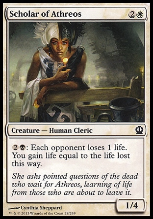 Scholar of Athreos (3, 2W) 1/4\nCreature  — Human Cleric\n{2}{B}: Each opponent loses 1 life. You gain life equal to the life lost this way.\nTheros: Common\n\n