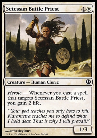 Setessan Battle Priest (2, 1W) 1/3\nCreature  — Human Cleric\nHeroic — Whenever you cast a spell that targets Setessan Battle Priest, you gain 2 life.\nTheros: Common\n\n