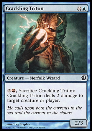 Crackling Triton (3, 2U) 2/3\nCreature  — Merfolk Wizard\n{2}{R}, Sacrifice Crackling Triton: Crackling Triton deals 2 damage to target creature or player.\nTheros: Common\n\n