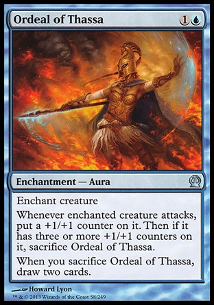 Ordeal of Thassa (2, 1U) \nEnchantment  — Aura\nEnchant creature<br />\nWhenever enchanted creature attacks, put a +1/+1 counter on it. Then if it has three or more +1/+1 counters on it, sacrifice Ordeal of Thassa.<br />\nWhen you sacrifice Ordeal of Thassa, draw two cards.\nTheros: Uncommon\n\n
