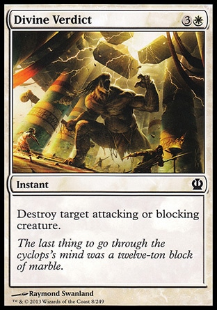 Divine Verdict (4, 3W) \nInstant\nDestroy target attacking or blocking creature.\nTheros: Common, Magic 2013: Common, Magic 2010: Common\n\n