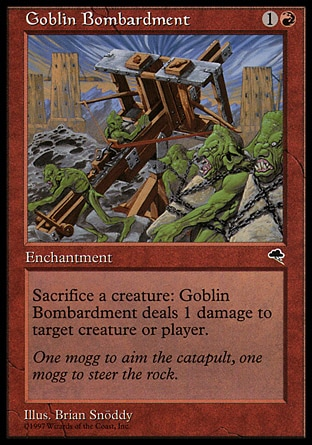 Goblin Bombardment (2, 1R) 0/0\nEnchantment\nSacrifice a creature: Goblin Bombardment deals 1 damage to target creature or player.\nTempest: Uncommon\n\n