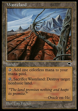 Wasteland (0, ) 0/0\nLand\n{T}: Add {1} to your mana pool.<br />\n<br />\n{T}, Sacrifice Wasteland: Destroy target nonbasic land.\nTempest: Uncommon\n\n