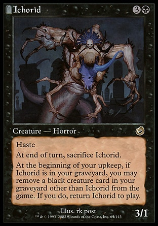Ichorid (4, 3B) 3/1 Creature  — Horror Haste<br /> At the beginning of the end step, sacrifice Ichorid.<br /> At the beginning of your upkeep, if Ichorid is in your graveyard, you may exile a black creature card other than Ichorid from your graveyard. If you do, return Ichorid to the battlefield. Torment: Rare