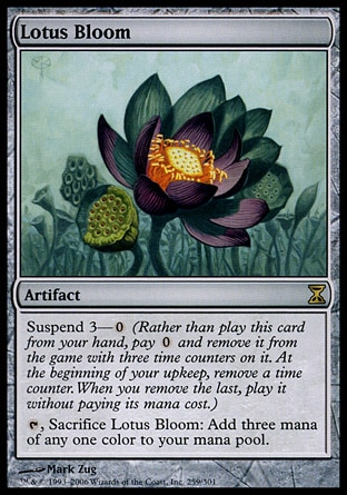 Lotus Bloom (0, ) 0/0 Artifact Suspend 3—{0} (Rather than cast this card from your hand, pay {0} and exile it with three time counters on it. At the beginning of your upkeep, remove a time counter. When the last is removed, cast it without paying its mana cost.)<br /> {T}, Sacrifice Lotus Bloom: Add three mana of any one color to your mana pool. Time Spiral: Rare
