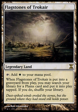 Flagstones of Trokair (0, ) \nLegendary Land\n{T}: Add {W} to your mana pool.<br />\nWhen Flagstones of Trokair is put into a graveyard from the battlefield, you may search your library for a Plains card and put it onto the battlefield tapped. If you do, shuffle your library.\nTime Spiral: Rare\n\n