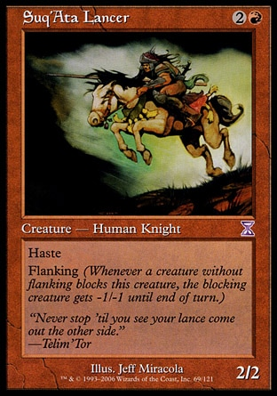 """Suq'Ata Lancer (3, 2R) 2/2\nCreature  — Human Knight\nHaste<br />\nFlanking (Whenever a creature without flanking blocks this creature, the blocking creature gets -1/-1 until end of turn.)\nTime Spiral """"Timeshifted"""": Special, Visions: Common\n\n"""