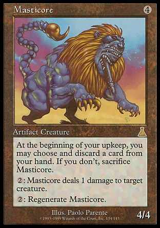 Masticore (4, 4) 4/4 Artifact Creature  — Masticore At the beginning of your upkeep, sacrifice Masticore unless you discard a card.<br /> {2}: Masticore deals 1 damage to target creature.<br /> {2}: Regenerate Masticore. Urza's Destiny: Rare