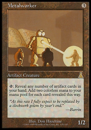 Metalworker (3, 3) 1/2 Artifact Creature  — Construct {T}: Reveal any number of artifact cards in your hand. Add {2} to your mana pool for each card revealed this way. Urza's Destiny: Rare