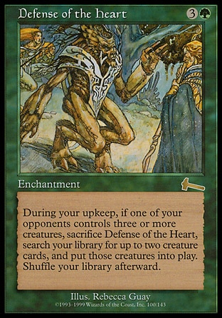Defense of the Heart (4, 3G) 0/0 Enchantment At the beginning of your upkeep, if an opponent controls three or more creatures, sacrifice Defense of the Heart, search your library for up to two creature cards, and put those cards onto the battlefield. Then shuffle your library. Urza's Legacy: Rare