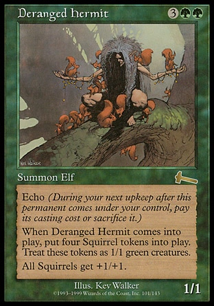 Deranged Hermit (5, 3GG) 1/1 Creature  — Elf Echo {3}{G}{G} (At the beginning of your upkeep, if this came under your control since the beginning of your last upkeep, sacrifice it unless you pay its echo cost.)<br /> When Deranged Hermit enters the battlefield, put four 1/1 green Squirrel creature tokens onto the battlefield.<br /> Squirrel creatures get +1/+1. Urza's Legacy: Rare