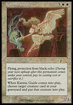 Karmic Guide (5, 3WW) 2/2\nCreature  — Angel Spirit\nFlying, protection from black<br />\nEcho {3}{W}{W} (At the beginning of your upkeep, if this came under your control since the beginning of your last upkeep, sacrifice it unless you pay its echo cost.)<br />\nWhen Karmic Guide enters the battlefield, return target creature card from your graveyard to the battlefield.\nUrza's Legacy: Rare\n\n