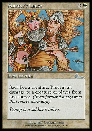 Martyr's Cause (3, 2W) 0/0\nEnchantment\nSacrifice a creature: The next time a source of your choice would deal damage to target creature or player this turn, prevent that damage.\nUrza's Legacy: Uncommon\n\n