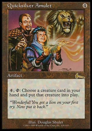 Quicksilver Amulet (4, 4) 0/0 Artifact {4}, {T}: You may put a creature card from your hand onto the battlefield. Urza's Legacy: Rare