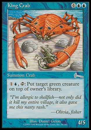 King Crab (6, 4UU) 4/5 Creature  — Crab {1}{U}, {T}: Put target green creature on top of its owner's library. Urza's Legacy: Uncommon