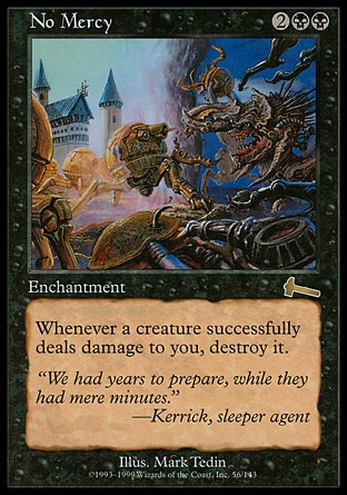 No Mercy (4, 2BB) \nEnchantment\nWhenever a creature deals damage to you, destroy it.\nUrza's Legacy: Rare\n\n