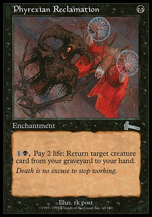 Phyrexian Reclamation (1, B) \nEnchantment\n{1}{B}, Pay 2 life: Return target creature card from your graveyard to your hand.\nUrza's Legacy: Uncommon\n\n