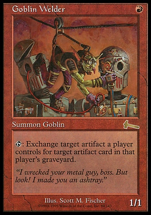 Goblin Welder (1, R) 1/1 Creature  — Goblin Artificer {T}: Choose target artifact a player controls and target artifact card in that player's graveyard. If both targets are still legal as this ability resolves, that player simultaneously sacrifices the artifact and returns the artifact card to the battlefield. Urza's Legacy: Rare