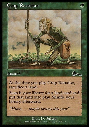 Crop Rotation (1, G) 0/0\nInstant\nAs an additional cost to cast Crop Rotation, sacrifice a land.<br />\nSearch your library for a land card and put that card onto the battlefield. Then shuffle your library.\nUrza's Legacy: Common\n\n