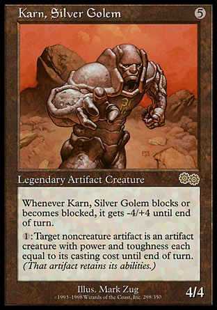 Karn, Silver Golem (5, 5) 4/4 Legendary Artifact Creature  — Golem Whenever Karn, Silver Golem blocks or becomes blocked, it gets -4/+4 until end of turn.<br /> {1}: Target noncreature artifact becomes an artifact creature with power and toughness each equal to its converted mana cost until end of turn. (That artifact retains its abilities.) Urza's Saga: Rare