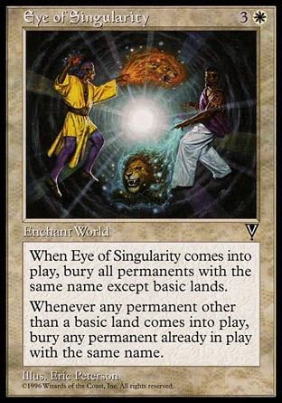 Eye of Singularity (4, 3W) 0/0\nWorld Enchantment\nWhen Eye of Singularity enters the battlefield, destroy each permanent with the same name as another permanent, except for basic lands. They can't be regenerated.<br />\nWhenever a permanent other than a basic land enters the battlefield, destroy all other permanents with that name. They can't be regenerated.\nVisions: Rare\n\n