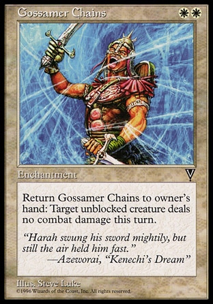 Gossamer Chains (2, WW) 0/0\nEnchantment\nReturn Gossamer Chains to its owner's hand: Prevent all combat damage that would be dealt by target unblocked creature this turn.\nVisions: Common\n\n