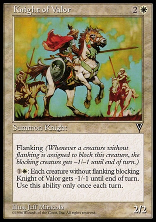 Knight of Valor (3, 2W) 2/2\nCreature  — Human Knight\nFlanking (Whenever a creature without flanking blocks this creature, the blocking creature gets -1/-1 until end of turn.)<br />\n{1}{W}: Each creature without flanking blocking Knight of Valor gets -1/-1 until end of turn. Activate this ability only once each turn.\nVisions: Common\n\n