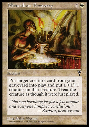 Miraculous Recovery (5, 4W) 0/0\nInstant\nReturn target creature card from your graveyard to the battlefield. Put a +1/+1 counter on it.\nVisions: Uncommon\n\n