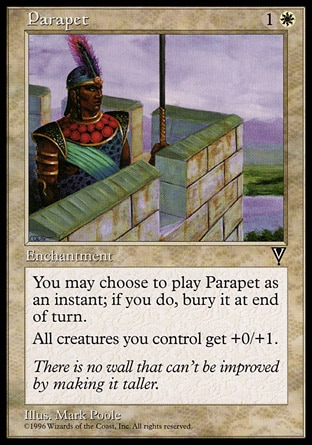 Parapet (2, 1W) 0/0\nEnchantment\nYou may cast Parapet as though it had flash. If you cast it any time a sorcery couldn't have been cast, the controller of the permanent it becomes sacrifices it at the beginning of the next cleanup step.<br />\nCreatures you control get +0/+1.\nVisions: Common\n\n