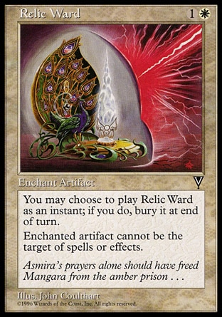 Relic Ward (2, 1W) 0/0\nEnchantment  — Aura\nYou may cast Relic Ward as though it had flash. If you cast it any time a sorcery couldn't have been cast, the controller of the permanent it becomes sacrifices it at the beginning of the next cleanup step.<br />\nEnchant artifact<br />\nEnchanted artifact has shroud. (It can't be the target of spells or abilities.)\nVisions: Uncommon\n\n