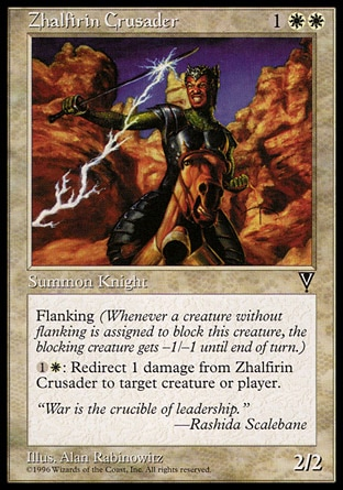 Zhalfirin Crusader (3, 1WW) 2/2\nCreature  — Human Knight\nFlanking (Whenever a creature without flanking blocks this creature, the blocking creature gets -1/-1 until end of turn.)<br />\n{1}{W}: The next 1 damage that would be dealt to Zhalfirin Crusader this turn is dealt to target creature or player instead.\nVisions: Rare\n\n