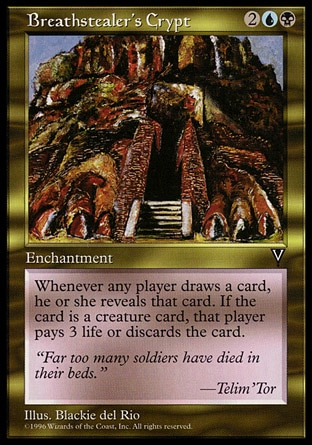 Breathstealer's Crypt (4, 2UB) 0/0\nEnchantment\nIf a player would draw a card, instead he or she draws a card and reveals it. If it's a creature card, that player discards it unless he or she pays 3 life.\nVisions: Rare\n\n