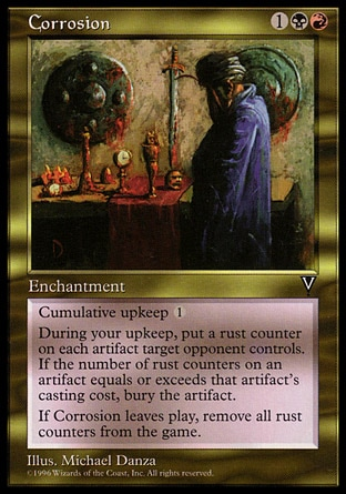 Corrosion (3, 1BR) 0/0\nEnchantment\nCumulative upkeep {1} (At the beginning of your upkeep, put an age counter on this permanent, then sacrifice it unless you pay its upkeep cost for each age counter on it.)<br />\nAt the beginning of your upkeep, put a rust counter on each artifact target opponent controls. Then destroy each artifact with converted mana cost less than or equal to the number of rust counters on it. Artifacts destroyed this way can't be regenerated.<br />\nWhen Corrosion leaves the battlefield, remove all rust counters from all permanents.\nVisions: Rare\n\n