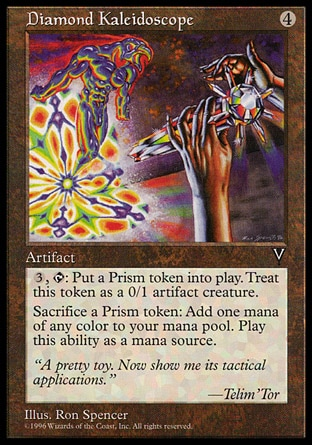 Diamond Kaleidoscope (4, 4) 0/0\nArtifact\n{3}, {T}: Put a 0/1 colorless Prism artifact creature token onto the battlefield.<br />\nSacrifice a Prism token: Add one mana of any color to your mana pool.\nVisions: Rare\n\n