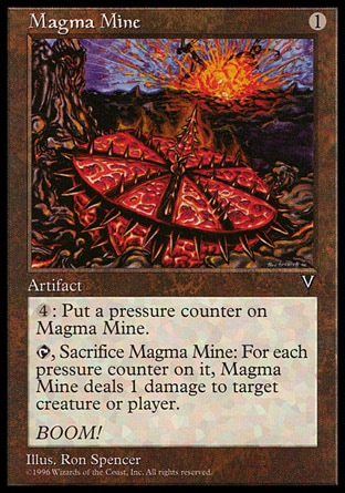 Magma Mine (1, 1) 0/0\nArtifact\n{4}: Put a pressure counter on Magma Mine.<br />\n{T}, Sacrifice Magma Mine: Magma Mine deals damage equal to the number of pressure counters on it to target creature or player.\nVisions: Uncommon\n\n