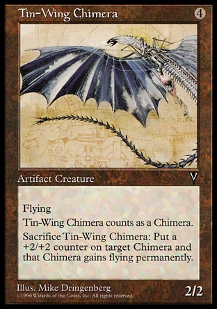 Tin-Wing Chimera (4, 4) 2/2\nArtifact Creature  — Chimera\nFlying<br />\nSacrifice Tin-Wing Chimera: Put a +2/+2 counter on target Chimera creature. It gains flying. (This effect lasts indefinitely.)\nVisions: Uncommon\n\n
