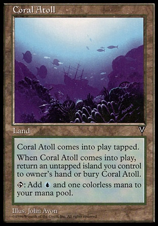 Coral Atoll (0, ) 0/0\nLand\nCoral Atoll enters the battlefield tapped.<br />\nWhen Coral Atoll enters the battlefield, sacrifice it unless you return an untapped Island you control to its owner's hand.<br />\n{T}: Add {1}{U} to your mana pool.\nVisions: Uncommon\n\n