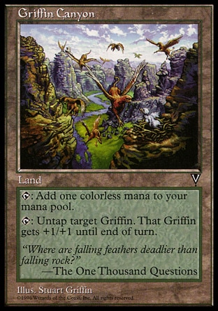 Griffin Canyon (0, ) 0/0\nLand\n{T}: Add {1} to your mana pool.<br />\n{T}: Untap target Griffin. If it's a creature, it gets +1/+1 until end of turn.\nVisions: Rare\n\n