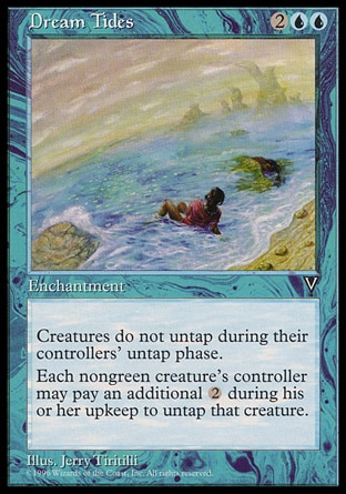 Dream Tides (4, 2UU) 0/0\nEnchantment\nCreatures don't untap during their controllers' untap steps.<br />\nAt the beginning of each player's upkeep, that player may choose any number of tapped nongreen creatures he or she controls and pay {2} for each creature chosen this way. If the player does, untap those creatures.\nVisions: Uncommon\n\n