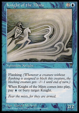 Knight of the Mists (3, 2U) 2/2\nCreature  — Human Knight\nFlanking (Whenever a creature without flanking blocks this creature, the blocking creature gets -1/-1 until end of turn.)<br />\nWhen Knight of the Mists enters the battlefield, you may pay {U}. If you don't, destroy target Knight and it can't be regenerated.\nVisions: Common\n\n