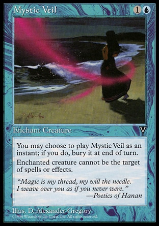 Mystic Veil (2, 1U) 0/0\nEnchantment  — Aura\nYou may cast Mystic Veil as though it had flash. If you cast it any time a sorcery couldn't have been cast, the controller of the permanent it becomes sacrifices it at the beginning of the next cleanup step.<br />\nEnchant creature<br />\nEnchanted creature has shroud. (It can't be the target of spells or abilities.)\nVisions: Common\n\n