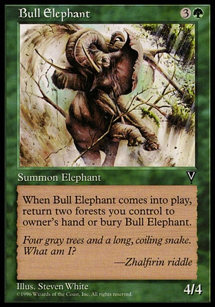 Bull Elephant (4, 3G) 4/4\nCreature  — Elephant\nWhen Bull Elephant enters the battlefield, sacrifice it unless you return two Forests you control to their owner's hand.\nVisions: Common\n\n
