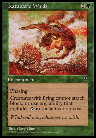 Katabatic Winds (3, 2G) 0/0\nEnchantment\nPhasing (This phases in or out before you untap during each of your untap steps. While it's phased out, it's treated as though it doesn't exist.)<br />\nCreatures with flying can't attack or block, and their activated abilities with {T} in their costs can't be activated.\nVisions: Rare\n\n