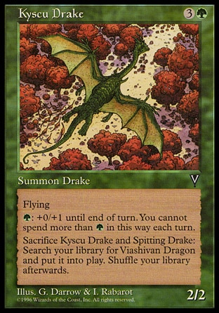 Kyscu Drake (4, 3G) 2/2\nCreature  — Drake\nFlying<br />\n{G}: Kyscu Drake gets +0/+1 until end of turn. Activate this ability only once each turn.<br />\nSacrifice Kyscu Drake and a creature named Spitting Drake: Search your library for a card named Viashivan Dragon and put that card onto the battlefield. Then shuffle your library.\nVisions: Uncommon\n\n