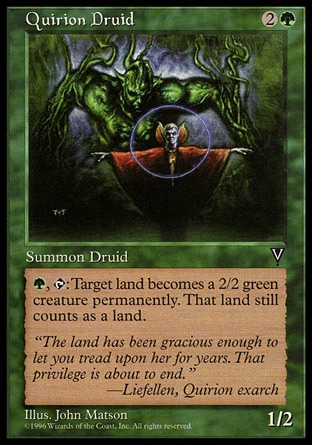 Quirion Druid (3, 2G) 1/2\nCreature  — Elf Druid\n{G}, {T}: Target land becomes a 2/2 green creature that's still a land. (This effect lasts indefinitely.)\nVisions: Rare\n\n