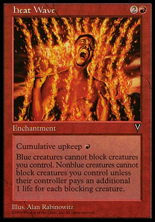 Heat Wave (3, 2R) 0/0\nEnchantment\nCumulative upkeep {R} (At the beginning of your upkeep, put an age counter on this permanent, then sacrifice it unless you pay its upkeep cost for each age counter on it.)<br />\nBlue creatures can't block creatures you control.<br />\nNonblue creatures can't block creatures you control unless their controller pays 1 life for each blocking creature he or she controls.\nVisions: Uncommon\n\n