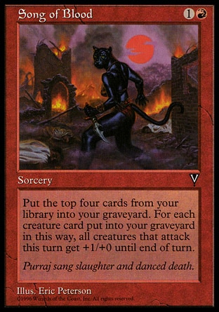 Song of Blood (2, 1R) 0/0\nSorcery\nPut the top four cards of your library into your graveyard.<br />\nWhenever a creature attacks this turn, it gets +1/+0 until end of turn for each creature card put into your graveyard this way.\nVisions: Common\n\n