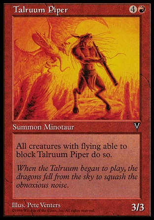 Talruum Piper (5, 4R) 3/3\nCreature  — Minotaur\nAll creatures with flying able to block Talruum Piper do so.\nVisions: Uncommon\n\n