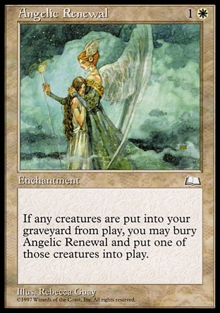 Angelic Renewal (2, 1W) 0/0\nEnchantment\nWhenever a creature is put into your graveyard from the battlefield, you may sacrifice Angelic Renewal. If you do, return that card to the battlefield.\nWeatherlight: Common\n\n